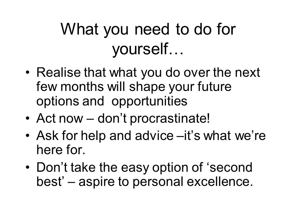 What you need to do for yourself… Realise that what you do over the next few months will shape your future options and opportunities Act now – dont procrastinate.