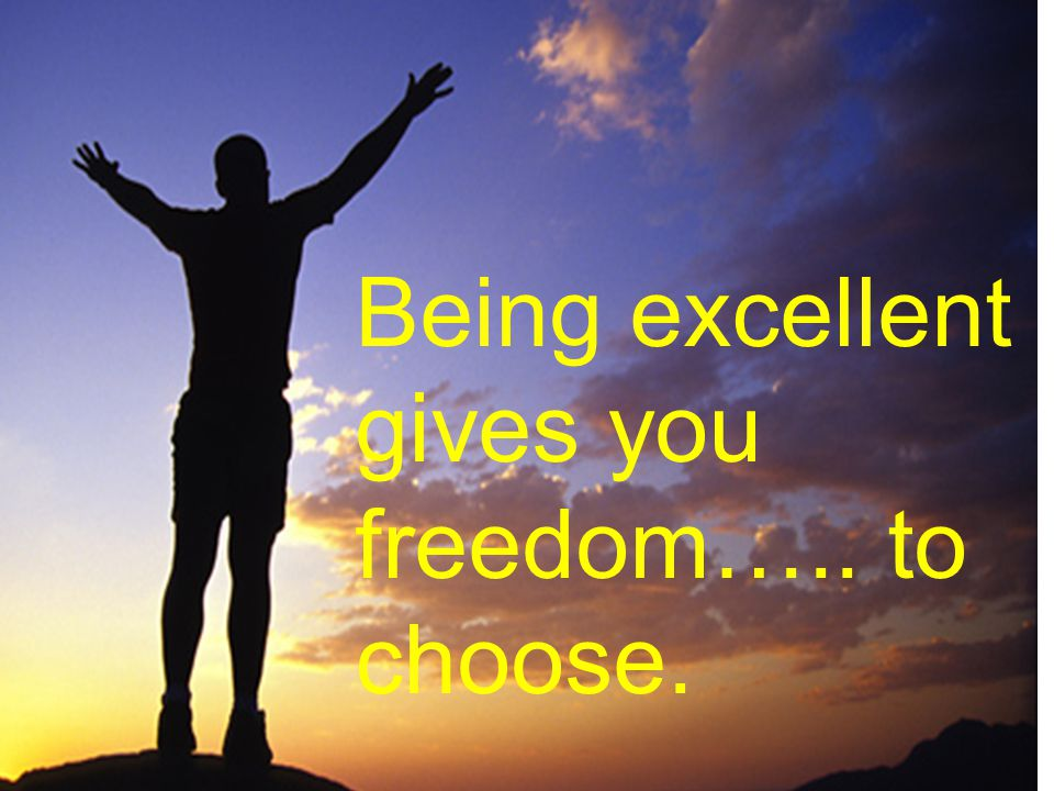 Being excellent gives you freedom….. to choose.