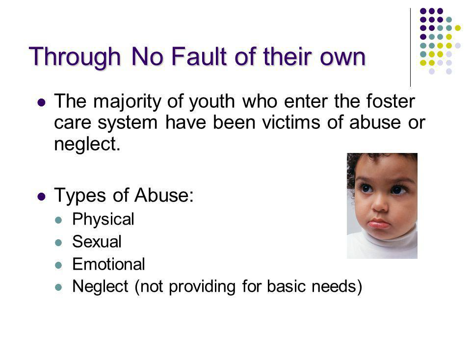 Through No Fault of their own The majority of youth who enter the foster care system have been victims of abuse or neglect. Types of Abuse: Physical S