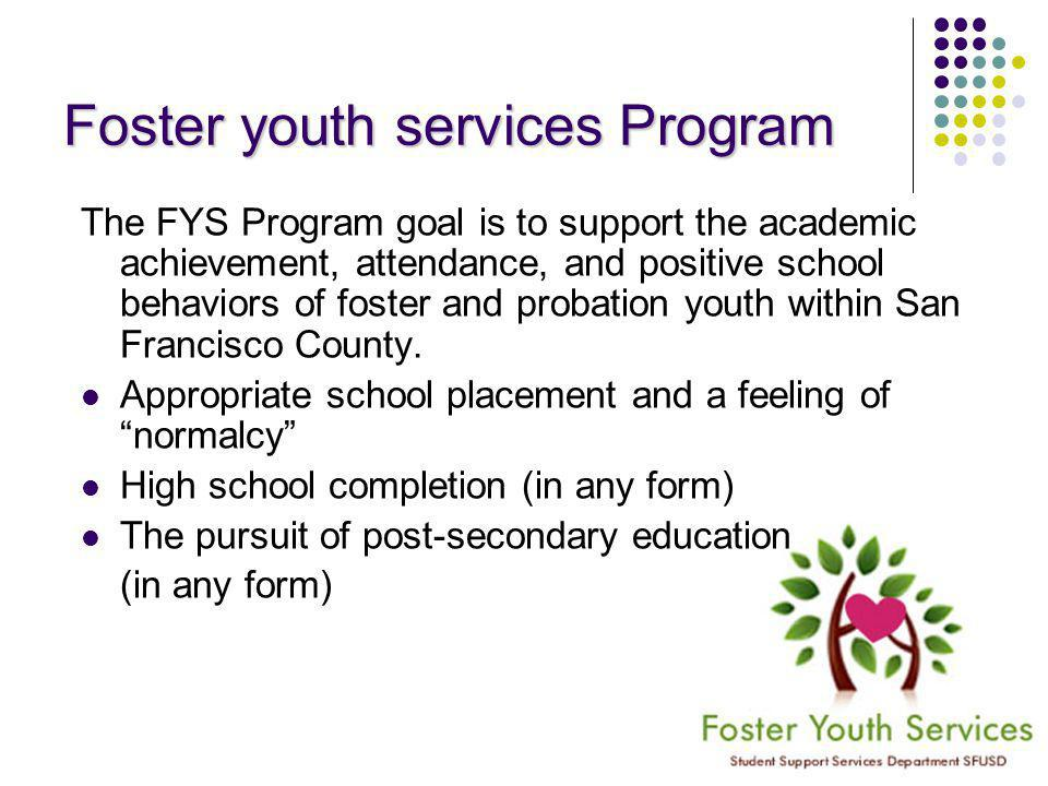 Foster youth services Program The FYS Program goal is to support the academic achievement, attendance, and positive school behaviors of foster and probation youth within San Francisco County.