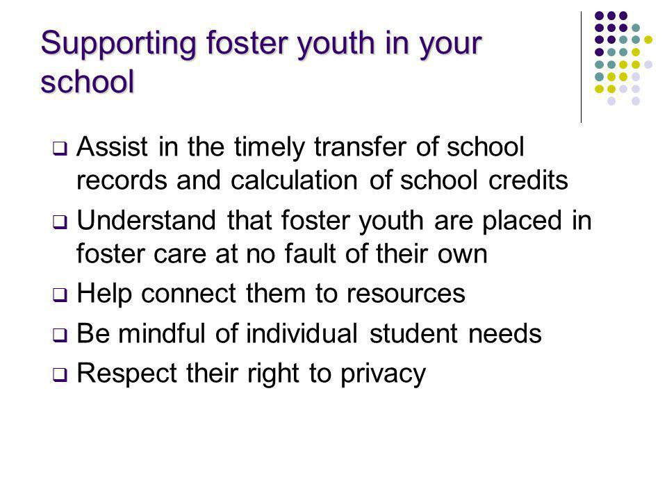 Supporting foster youth in your school Assist in the timely transfer of school records and calculation of school credits Understand that foster youth are placed in foster care at no fault of their own Help connect them to resources Be mindful of individual student needs Respect their right to privacy