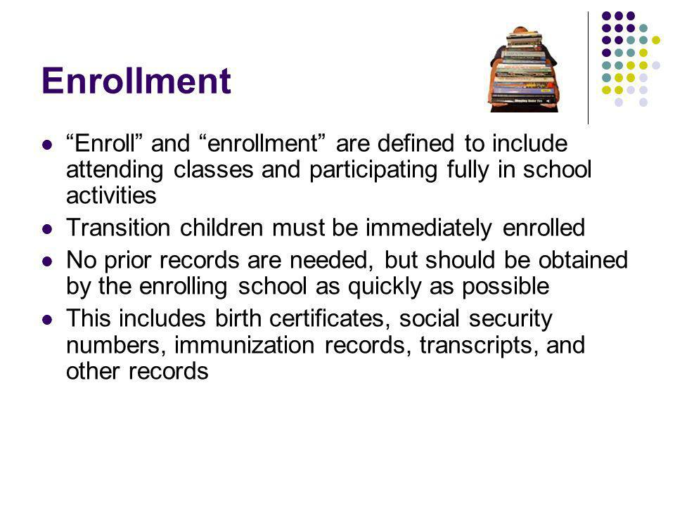 Enrollment Enroll and enrollment are defined to include attending classes and participating fully in school activities Transition children must be immediately enrolled No prior records are needed, but should be obtained by the enrolling school as quickly as possible This includes birth certificates, social security numbers, immunization records, transcripts, and other records