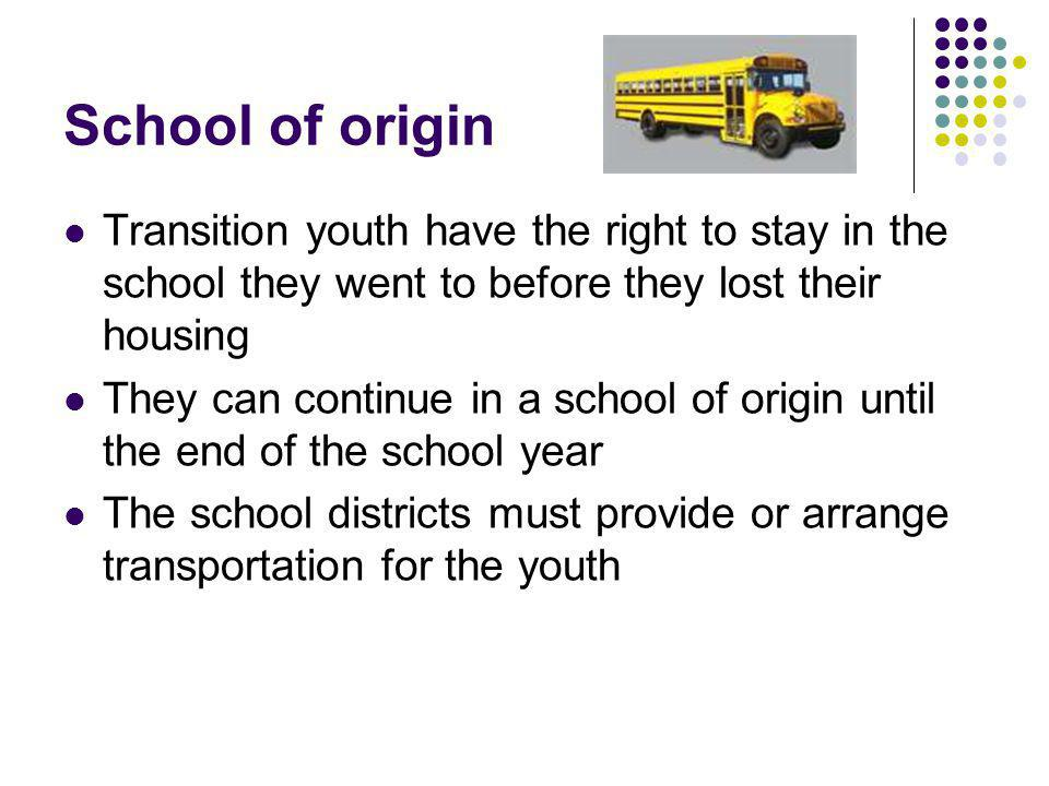 School of origin Transition youth have the right to stay in the school they went to before they lost their housing They can continue in a school of origin until the end of the school year The school districts must provide or arrange transportation for the youth