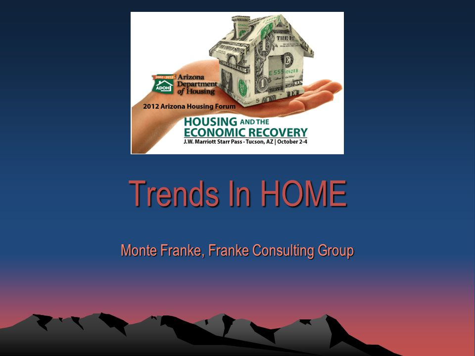 Trends In HOME Monte Franke, Franke Consulting Group