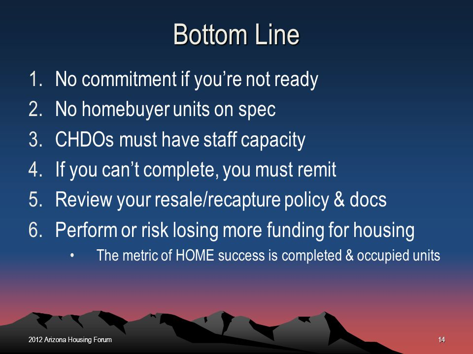 Bottom Line 1.No commitment if youre not ready 2.No homebuyer units on spec 3.CHDOs must have staff capacity 4.If you cant complete, you must remit 5.