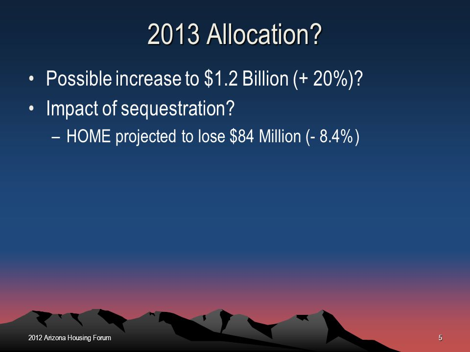 2013 Allocation? Possible increase to $1.2 Billion (+ 20%)? Impact of sequestration? –HOME projected to lose $84 Million (- 8.4%) 2012 Arizona Housing