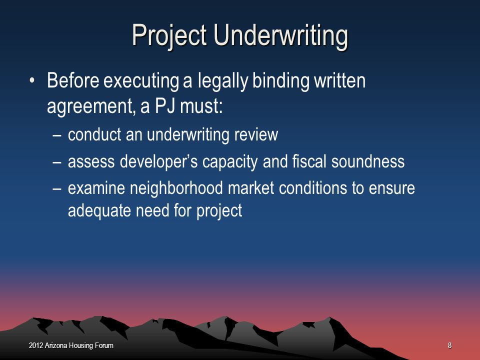 Project Underwriting Before executing a legally binding written agreement, a PJ must: –conduct an underwriting review –assess developers capacity and
