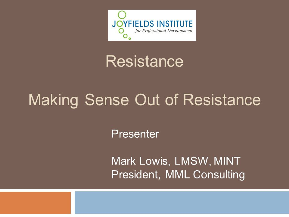 Presenter Mark Lowis, LMSW, MINT President, MML Consulting Resistance Making Sense Out of Resistance