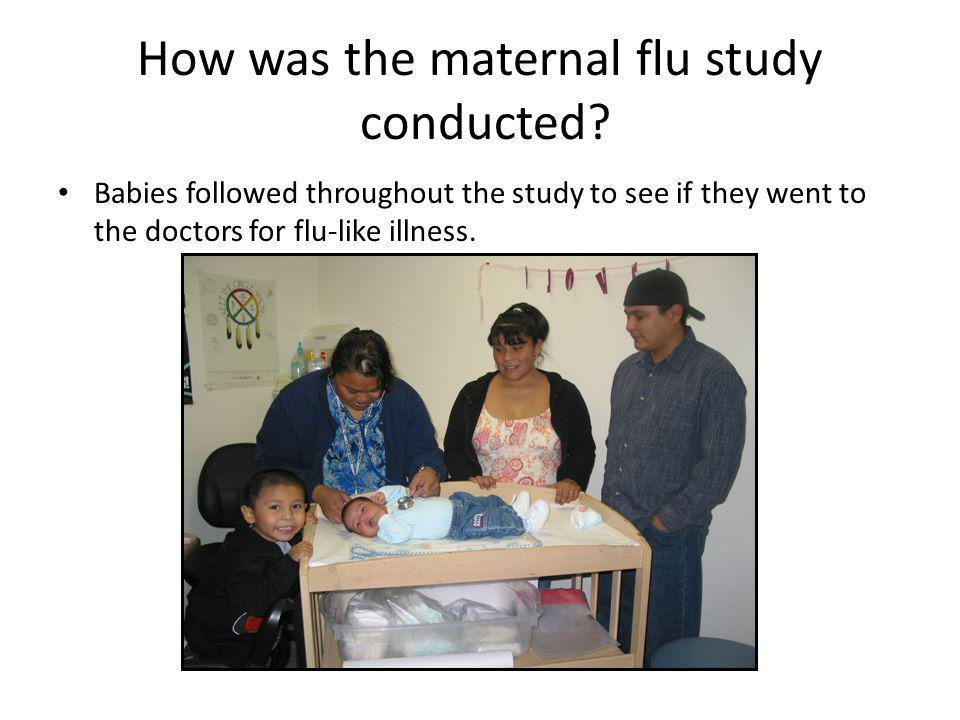 How was the maternal flu study conducted? Babies followed throughout the study to see if they went to the doctors for flu-like illness.