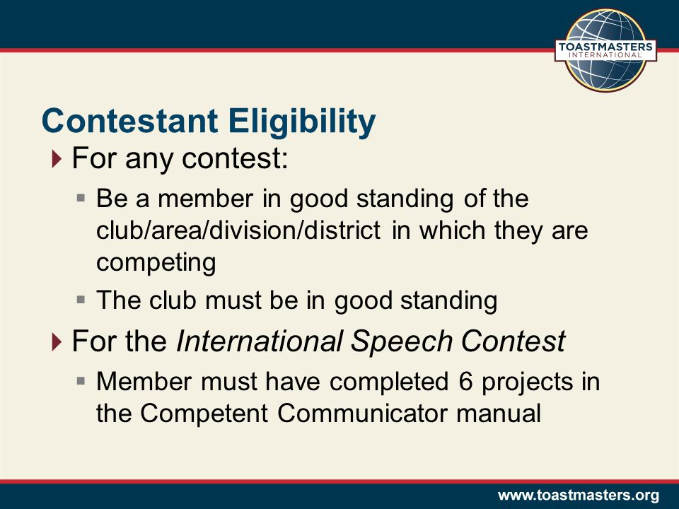 Contestant Eligibility For any contest: Be a member in good standing of the club/area/division/district in which they are competing The club must be in good standing For the International Speech Contest Member must have completed 6 projects in the Competent Communicator manual
