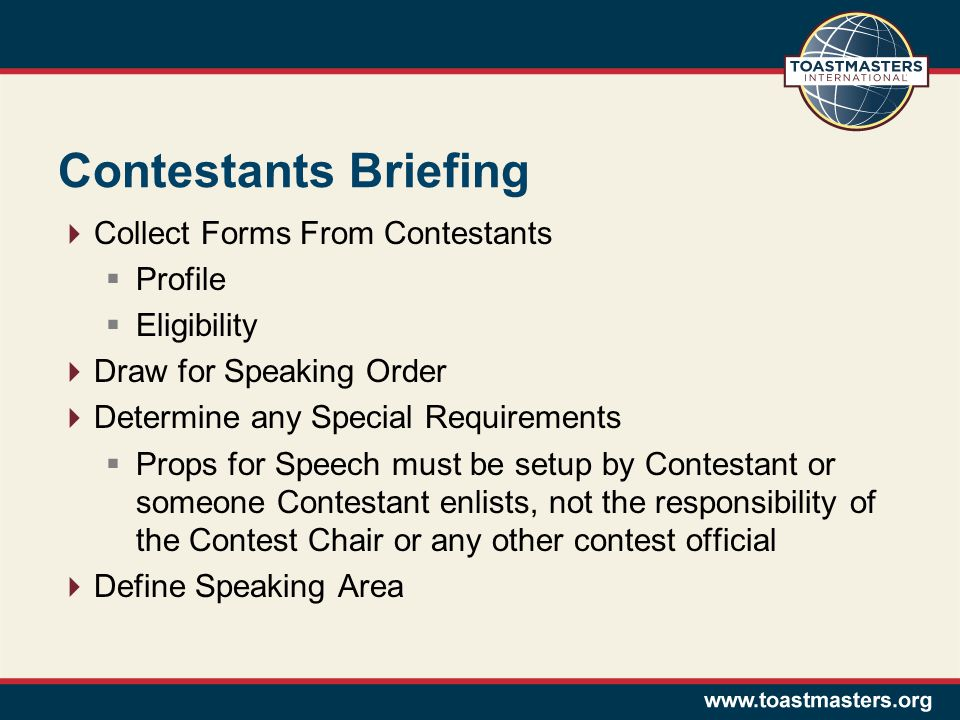 Contestants Briefing Collect Forms From Contestants Profile Eligibility Draw for Speaking Order Determine any Special Requirements Props for Speech must be setup by Contestant or someone Contestant enlists, not the responsibility of the Contest Chair or any other contest official Define Speaking Area