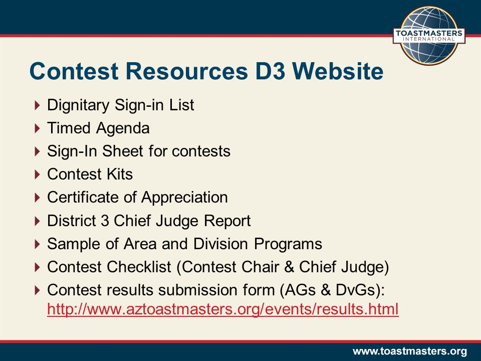 Contest Resources D3 Website Dignitary Sign-in List Timed Agenda Sign-In Sheet for contests Contest Kits Certificate of Appreciation District 3 Chief Judge Report Sample of Area and Division Programs Contest Checklist (Contest Chair & Chief Judge) Contest results submission form (AGs & DvGs): http://www.aztoastmasters.org/events/results.html http://www.aztoastmasters.org/events/results.html