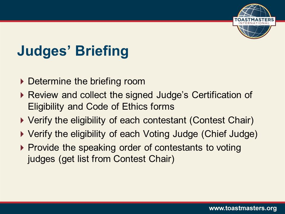 Judges Briefing Determine the briefing room Review and collect the signed Judges Certification of Eligibility and Code of Ethics forms Verify the eligibility of each contestant (Contest Chair) Verify the eligibility of each Voting Judge (Chief Judge) Provide the speaking order of contestants to voting judges (get list from Contest Chair)