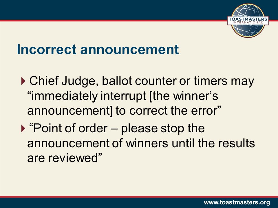 Incorrect announcement Chief Judge, ballot counter or timers may immediately interrupt [the winners announcement] to correct the error Point of order – please stop the announcement of winners until the results are reviewed