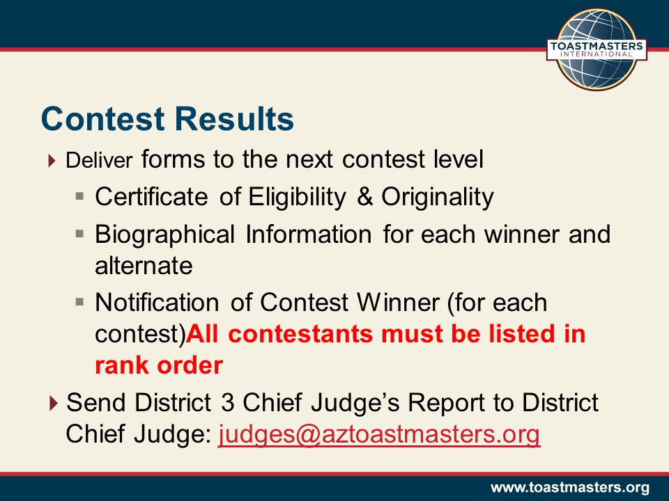 Contest Results Deliver forms to the next contest level Certificate of Eligibility & Originality Biographical Information for each winner and alternate Notification of Contest Winner (for each contest)All contestants must be listed in rank order Send District 3 Chief Judges Report to District Chief Judge: judges@aztoastmasters.orgjudges@aztoastmasters.org