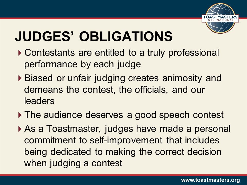 JUDGES OBLIGATIONS Contestants are entitled to a truly professional performance by each judge Biased or unfair judging creates animosity and demeans t