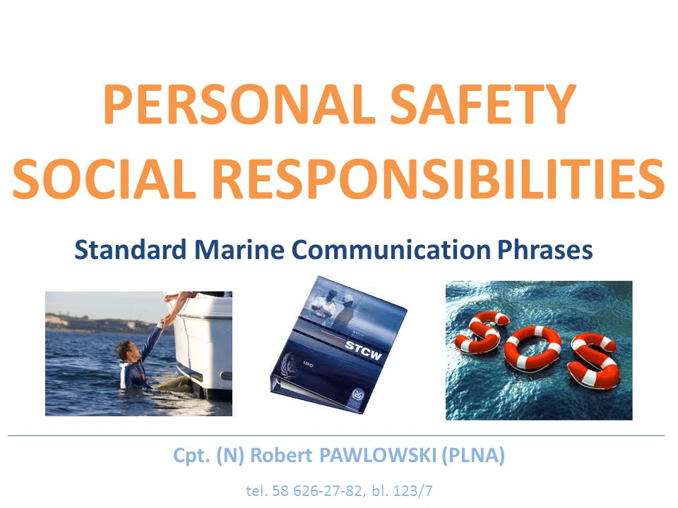 PERSONAL SAFETY SOCIAL RESPONSIBILITIES Standard Marine Communication Phrases Cpt. (N) Robert PAWLOWSKI (PLNA) tel. 58 626-27-82, bl. 123/7