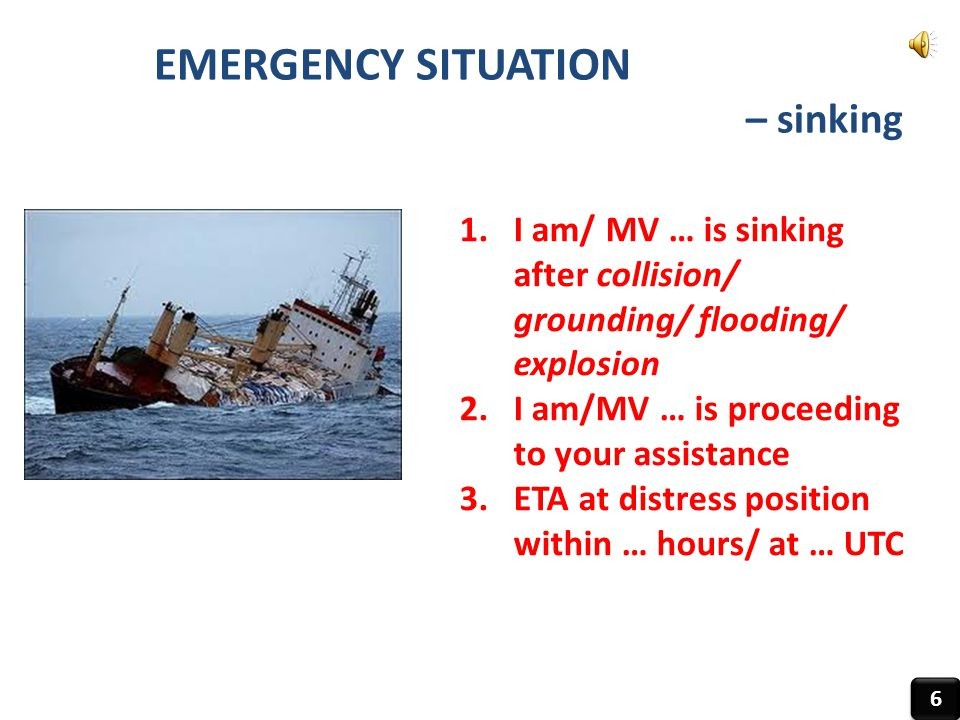 EMERGENCY SITUATION – sinking 6 6 1.I am/ MV … is sinking after collision/ grounding/ flooding/ explosion 2.I am/MV … is proceeding to your assistance