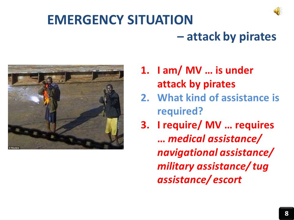EMERGENCY SITUATION – attack by pirates 8 8 1.I am/ MV … is under attack by pirates 2.What kind of assistance is required? 3.I require/ MV … requires