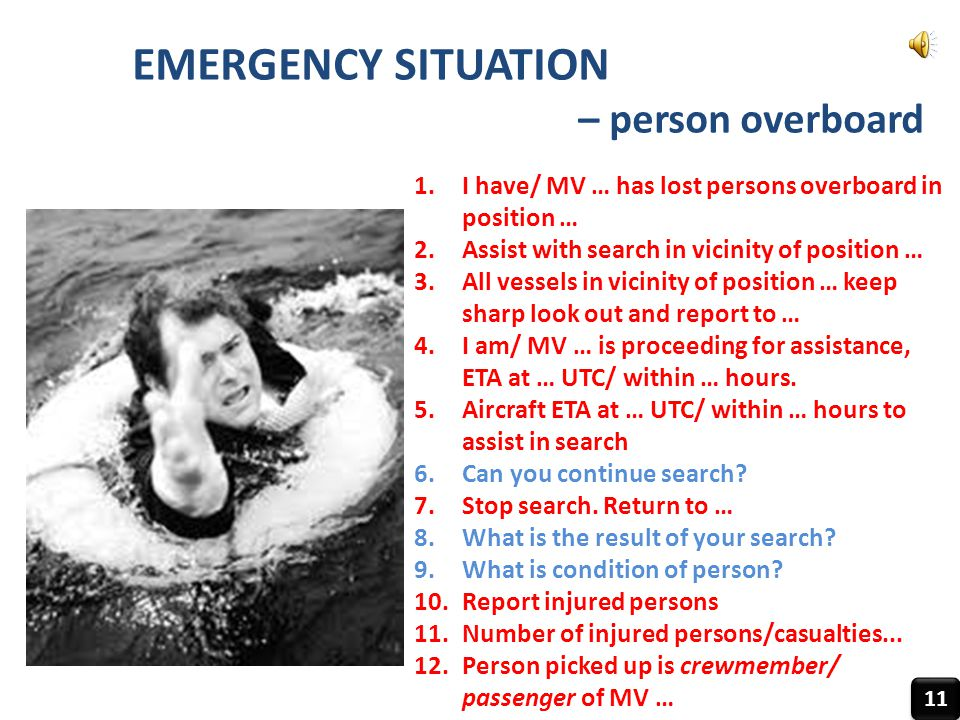 EMERGENCY SITUATION – person overboard 11 1.I have/ MV … has lost persons overboard in position … 2.Assist with search in vicinity of position … 3.All