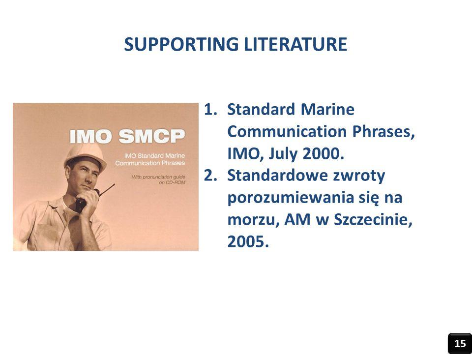 SUPPORTING LITERATURE 1.Standard Marine Communication Phrases, IMO, July 2000. 2.Standardowe zwroty porozumiewania się na morzu, AM w Szczecinie, 2005