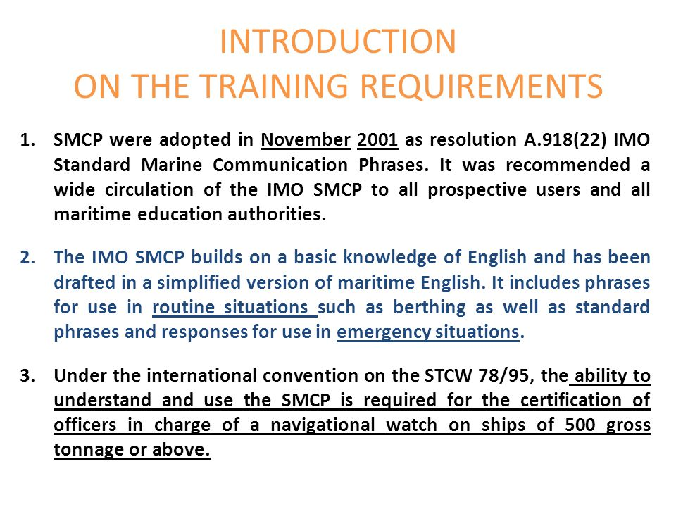 INTRODUCTION ON THE TRAINING REQUIREMENTS 1.SMCP were adopted in November 2001 as resolution A.918(22) IMO Standard Marine Communication Phrases. It w