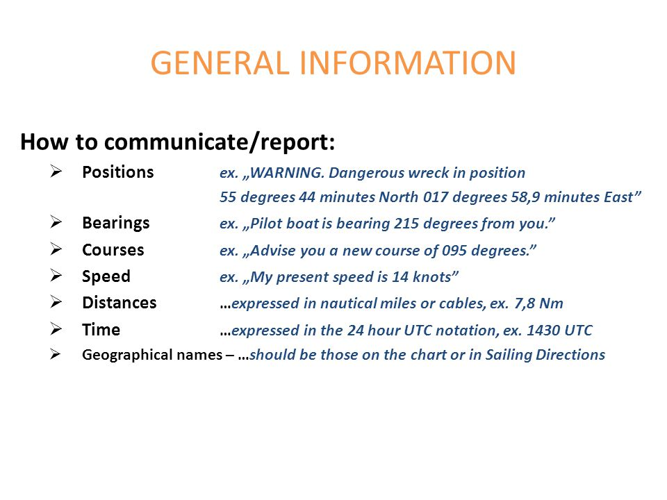GENERAL INFORMATION How to communicate/report: Positions ex. WARNING. Dangerous wreck in position 55 degrees 44 minutes North 017 degrees 58,9 minutes