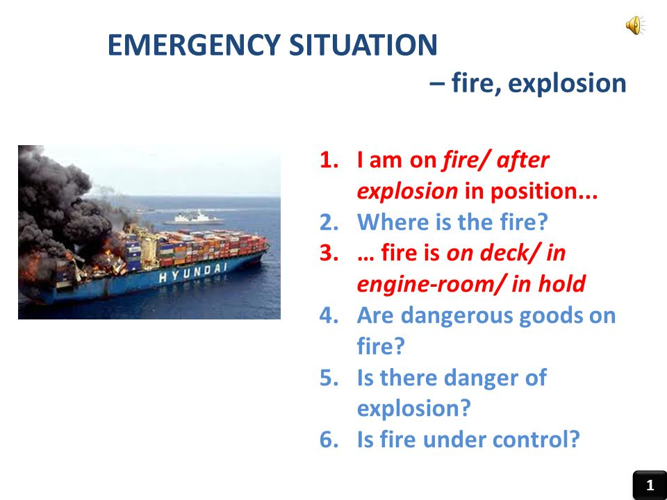EMERGENCY SITUATION – fire, explosion 1 1 1.I am on fire/ after explosion in position... 2.Where is the fire? 3.… fire is on deck/ in engine-room/ in