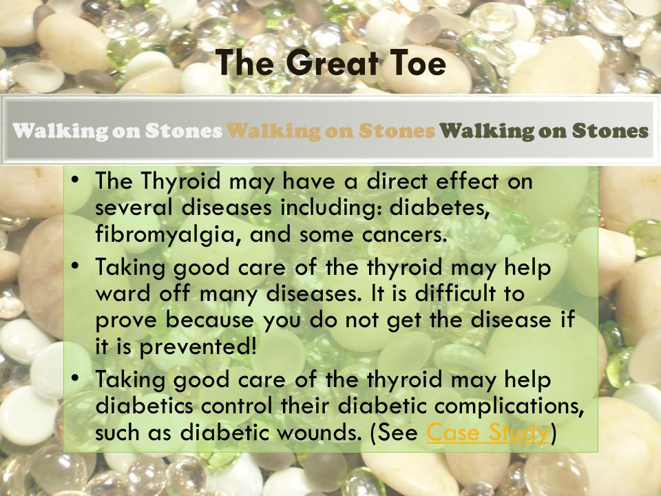 The Great Toe The Thyroid may have a direct effect on several diseases including: diabetes, fibromyalgia, and some cancers. Taking good care of the th