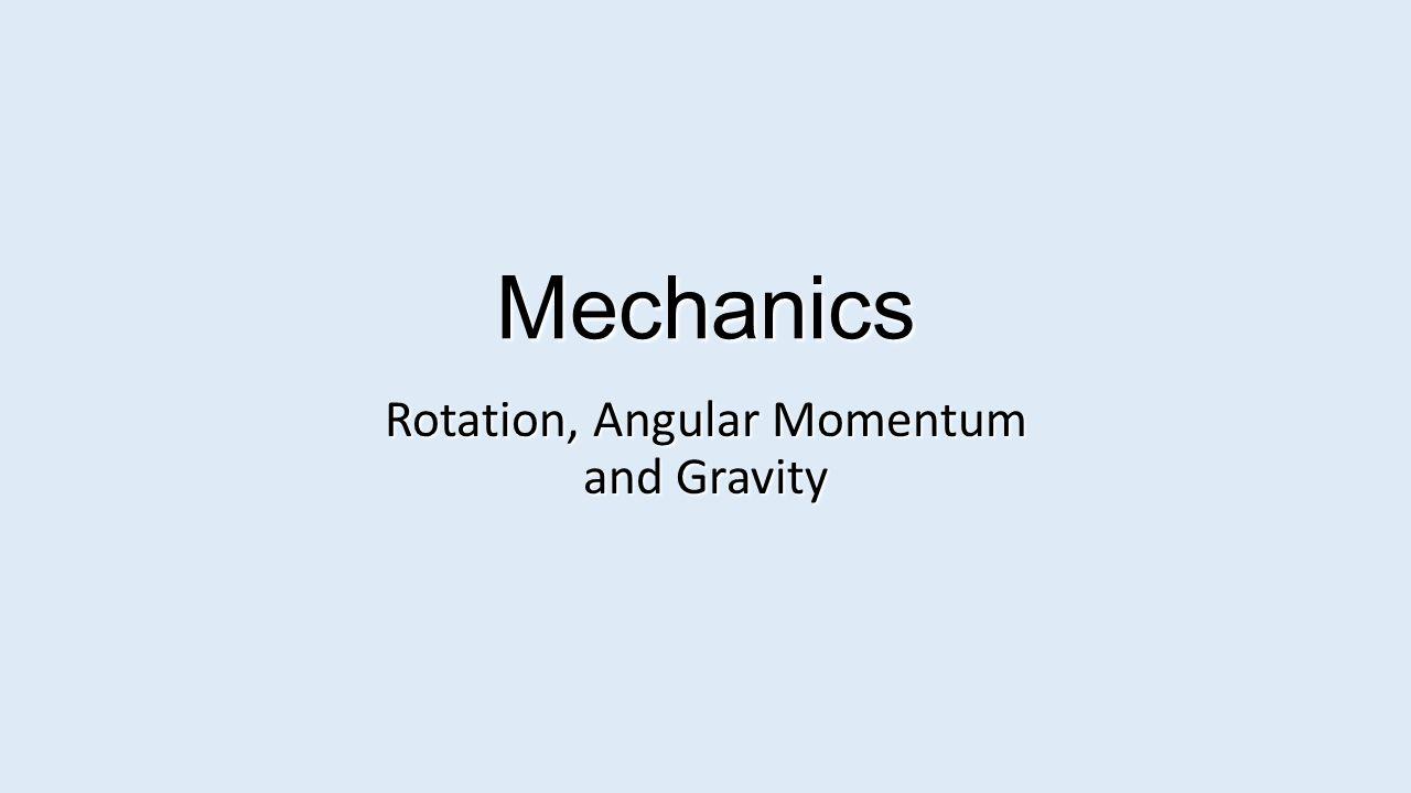 Mechanics Rotation, Angular Momentum and Gravity