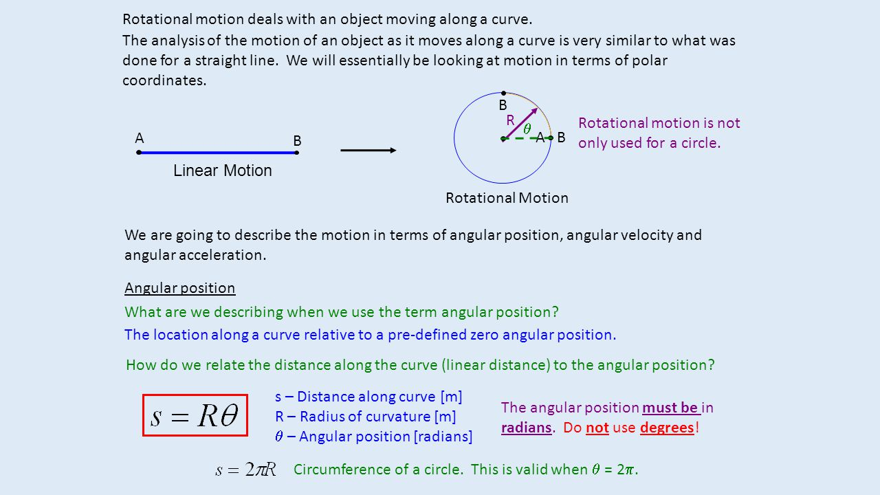 Rotational motion deals with an object moving along a curve. The analysis of the motion of an object as it moves along a curve is very similar to what