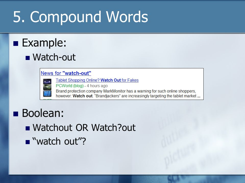 5. Compound Words Example: Watch-out Boolean: Watchout OR Watch?out watch out?