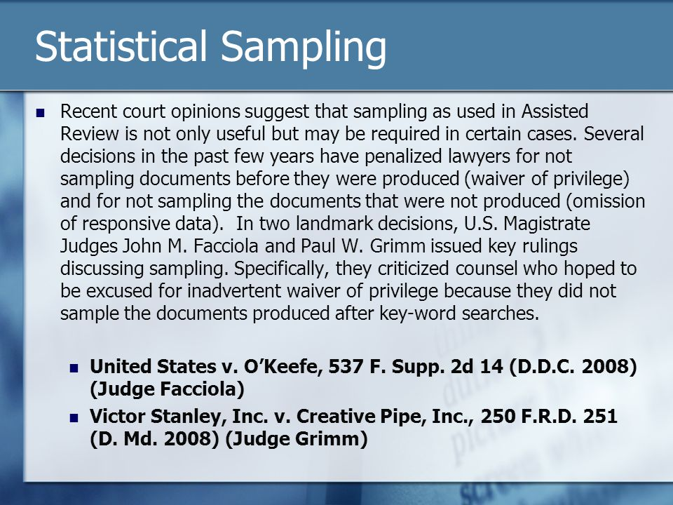 Statistical Sampling Recent court opinions suggest that sampling as used in Assisted Review is not only useful but may be required in certain cases. S