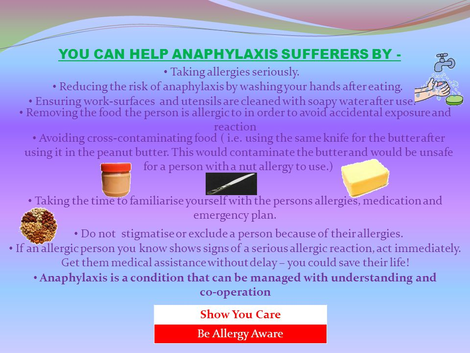 YOU CAN HELP ANAPHYLAXIS SUFFERERS BY - Taking allergies seriously. Reducing the risk of anaphylaxis by washing your hands after eating. Ensuring work
