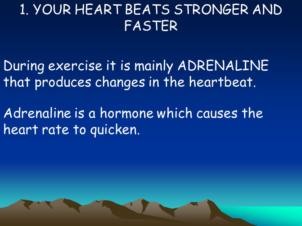1. YOUR HEART BEATS STRONGER AND FASTER During exercise it is mainly ADRENALINE that produces changes in the heartbeat. Adrenaline is a hormone which