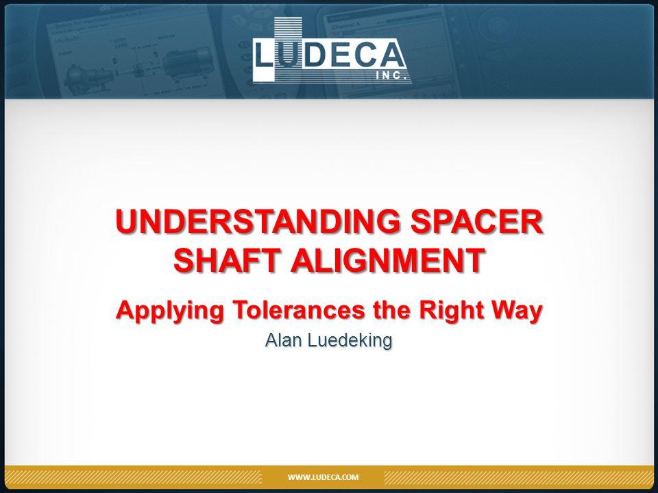 WWW.LUDECA.COM UNDERSTANDING SPACER SHAFT ALIGNMENT Applying Tolerances the Right Way Alan Luedeking