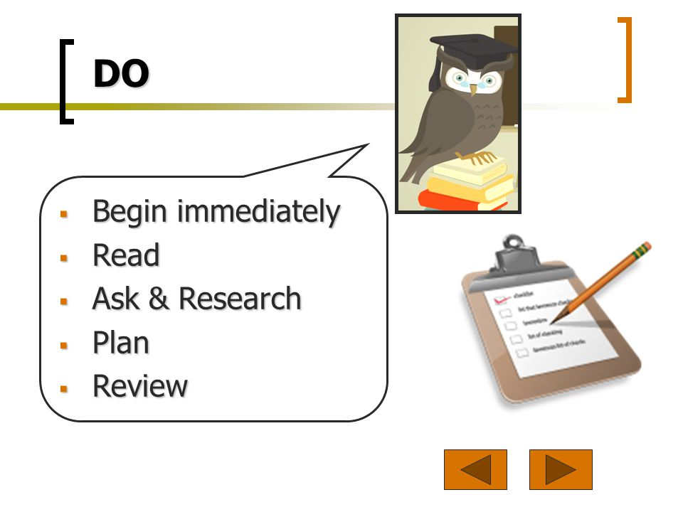 DO Begin immediately Begin immediately Read Read Ask & Research Ask & Research Plan Plan Review Review