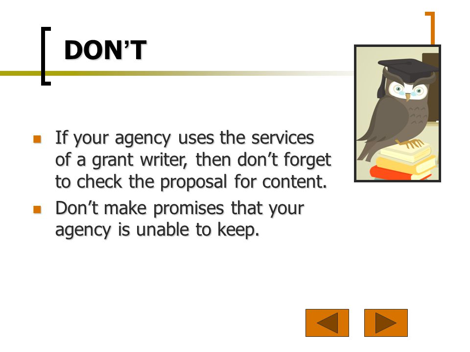 DON T If your agency uses the services of a grant writer, then dont forget to check the proposal for content.