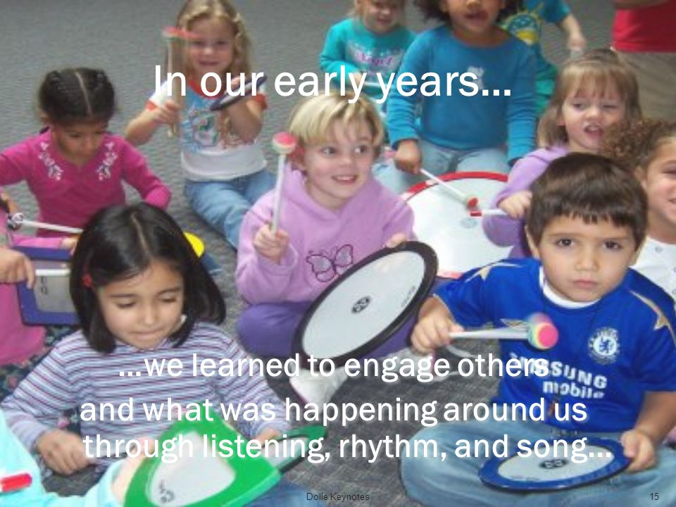 In our early years… …we learned to engage others and what was happening around us through listening, rhythm, and song... …we learned to engage others