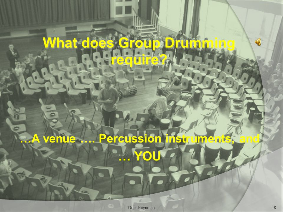 What does Group Drumming require? …A venue …. Percussion instruments, and … YOU Dolle Keynotes18