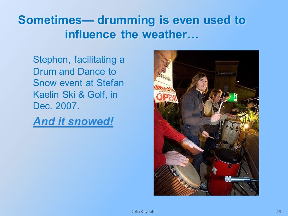 Sometimes drumming is even used to influence the weather… Dolle Keynotes46 Stephen, facilitating a Drum and Dance to Snow event at Stefan Kaelin Ski &