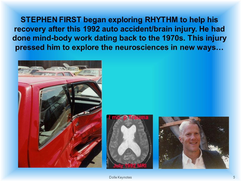 STEPHEN FIRST began exploring RHYTHM to help his recovery after this 1992 auto accident/brain injury. He had done mind-body work dating back to the 19