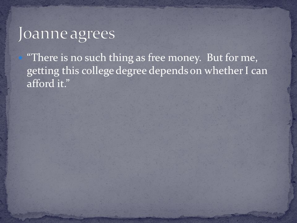 There is no such thing as free money. But for me, getting this college degree depends on whether I can afford it.
