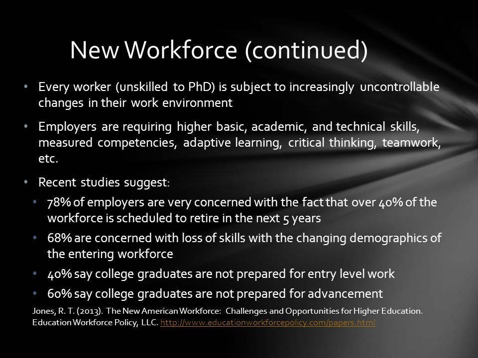 Every worker (unskilled to PhD) is subject to increasingly uncontrollable changes in their work environment Employers are requiring higher basic, academic, and technical skills, measured competencies, adaptive learning, critical thinking, teamwork, etc.
