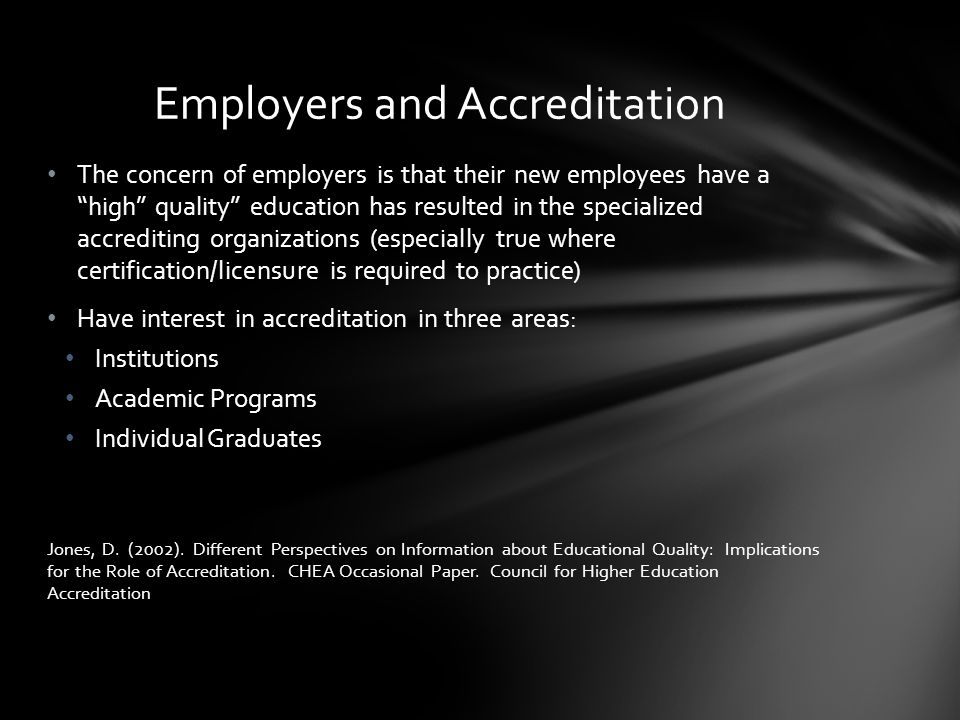 The concern of employers is that their new employees have a high quality education has resulted in the specialized accrediting organizations (especially true where certification/licensure is required to practice) Have interest in accreditation in three areas: Institutions Academic Programs Individual Graduates Jones, D.