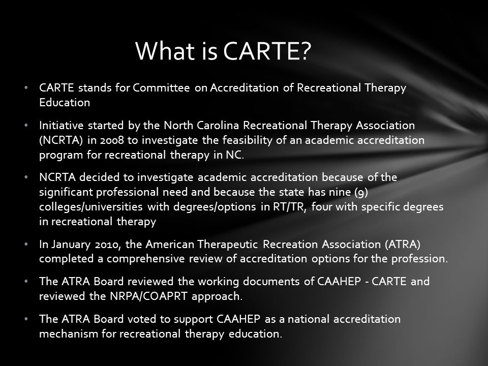 The mission of CARTE is to promote the highest levels of professional competence of recreational therapists through: the development and promotion of professional preparation standards reflecting the current needs of consumers and practice environments; the encouragement of excellence in educational program development; and the accreditation of recreational therapy professional preparation programs.