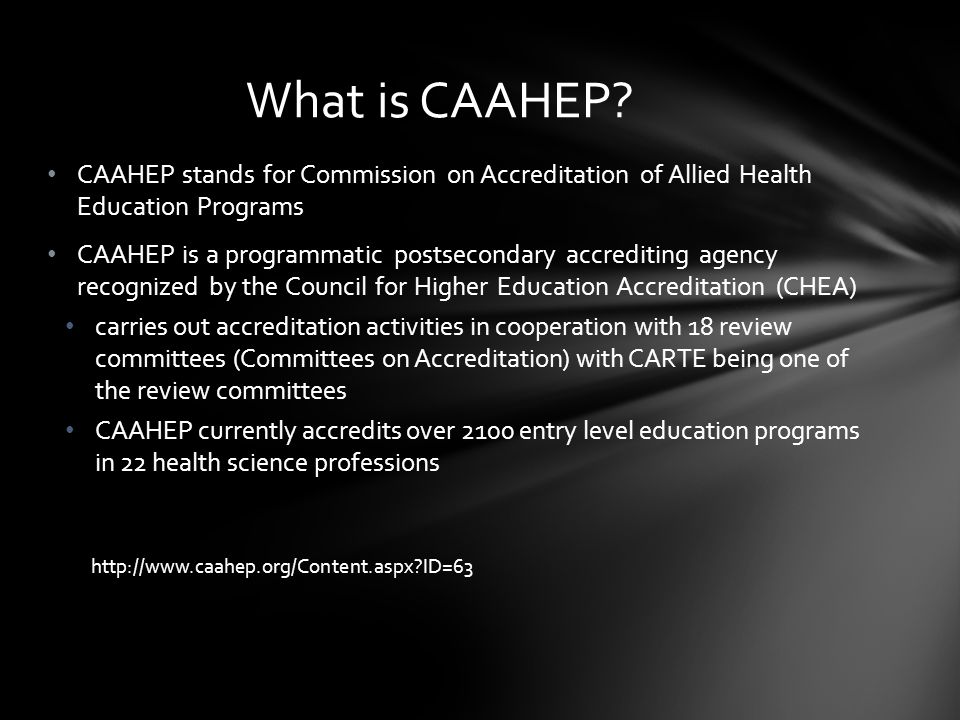 CAAHEP stands for Commission on Accreditation of Allied Health Education Programs CAAHEP is a programmatic postsecondary accrediting agency recognized by the Council for Higher Education Accreditation (CHEA) carries out accreditation activities in cooperation with 18 review committees (Committees on Accreditation) with CARTE being one of the review committees CAAHEP currently accredits over 2100 entry level education programs in 22 health science professions http://www.caahep.org/Content.aspx ID=63 What is CAAHEP