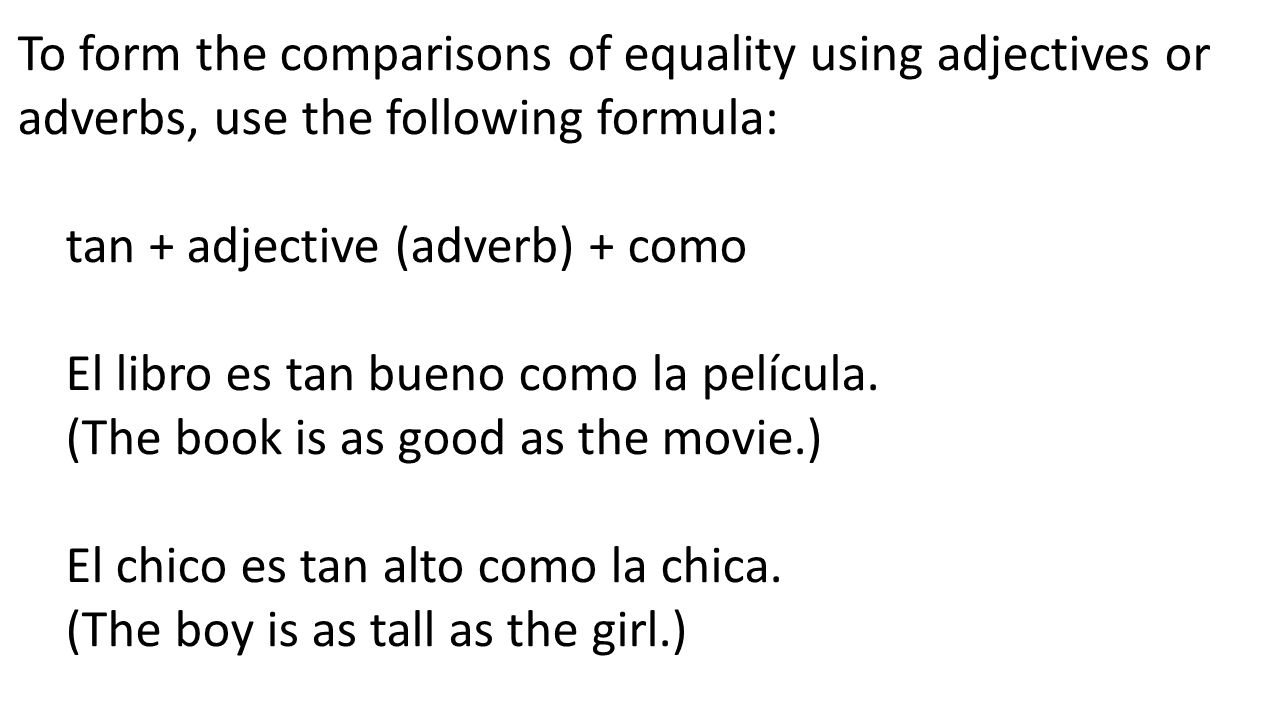 To form the comparisons of equality using adjectives or adverbs, use the following formula: tan + adjective (adverb) + como El libro es tan bueno como