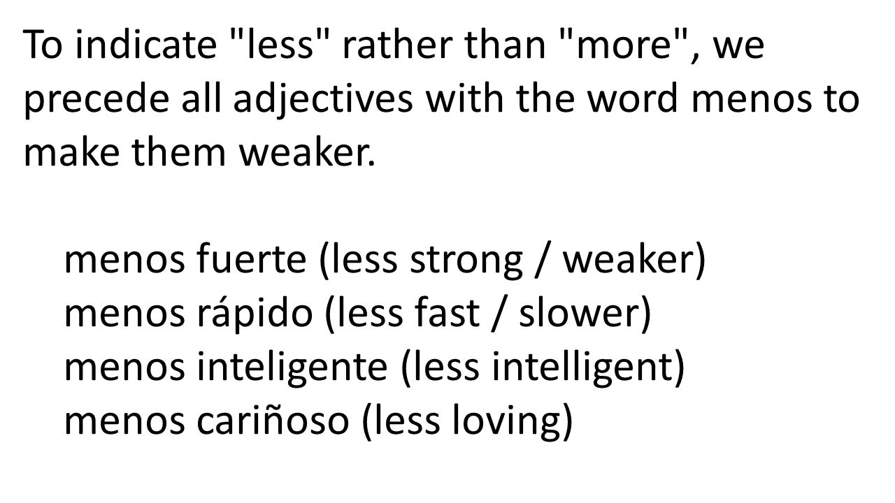 Comparisons of Inequality with Adjectives In order to actually compare two objects in a comparison of inequality (one object being more or less ____ than the other), we use the following construction: subject + linking verb + más/menos + adjective + que + noun Marcos + es + más + alto + que + su hermana.