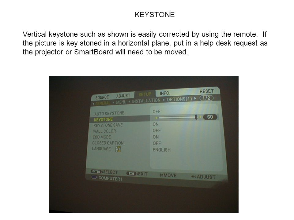 KEYSTONE Vertical keystone such as shown is easily corrected by using the remote. If the picture is key stoned in a horizontal plane, put in a help de